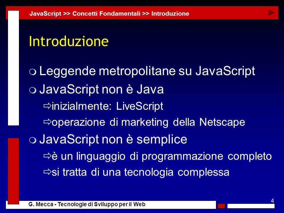 4 G. Mecca - Tecnologie di Sviluppo per il Web Introduzione m Leggende metropolitane su JavaScript m JavaScript non è Java inizialmente: LiveScript op