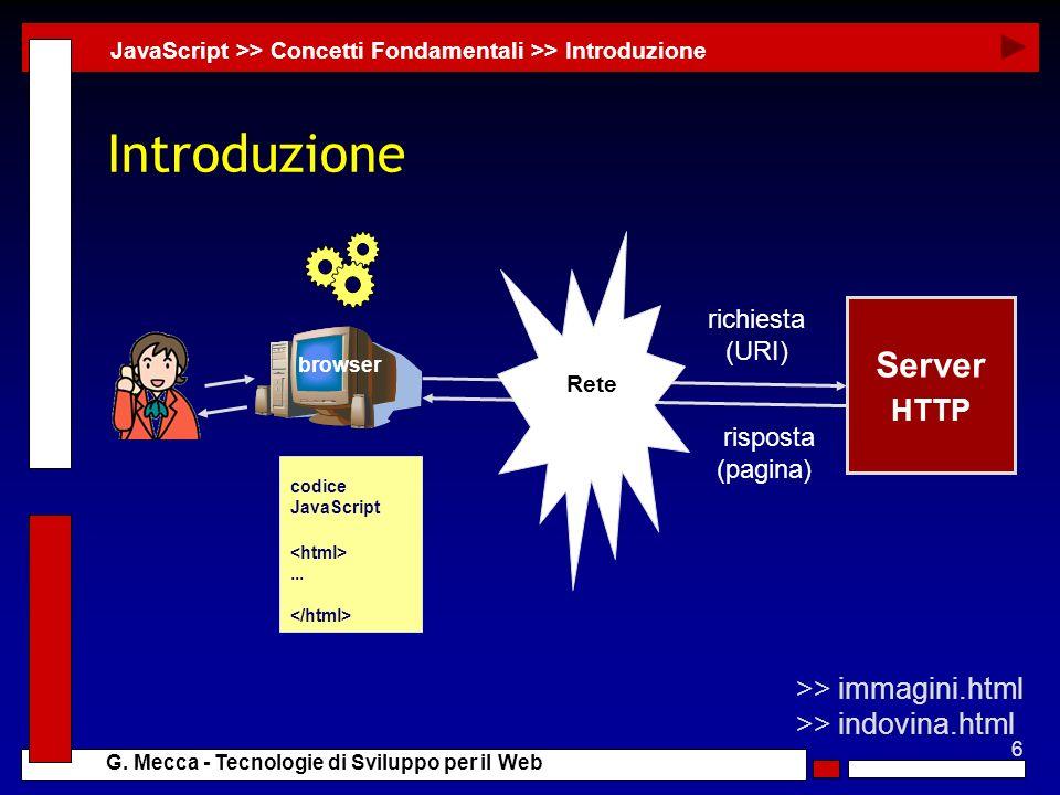 6 G. Mecca - Tecnologie di Sviluppo per il Web Introduzione JavaScript >> Concetti Fondamentali >> Introduzione >> immagini.html >> indovina.html Serv