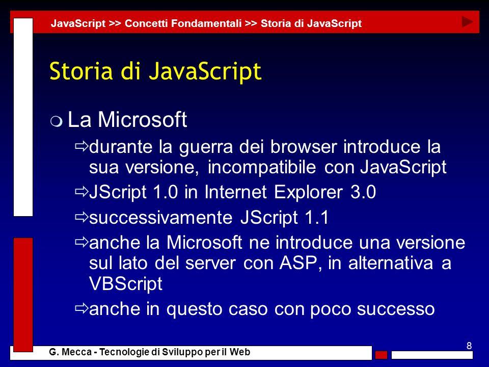 8 G. Mecca - Tecnologie di Sviluppo per il Web Storia di JavaScript m La Microsoft durante la guerra dei browser introduce la sua versione, incompatib