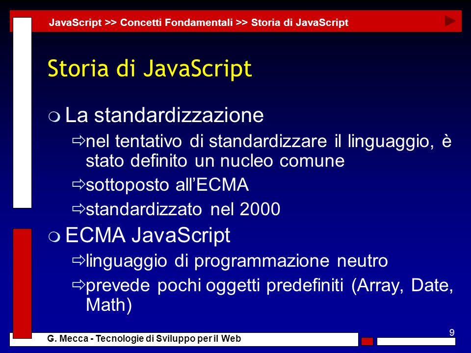 9 G. Mecca - Tecnologie di Sviluppo per il Web Storia di JavaScript m La standardizzazione nel tentativo di standardizzare il linguaggio, è stato defi