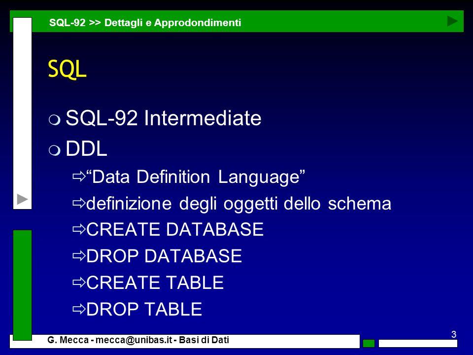 3 G. Mecca - mecca@unibas.it - Basi di Dati SQL m SQL-92 Intermediate m DDL Data Definition Language definizione degli oggetti dello schema CREATE DAT