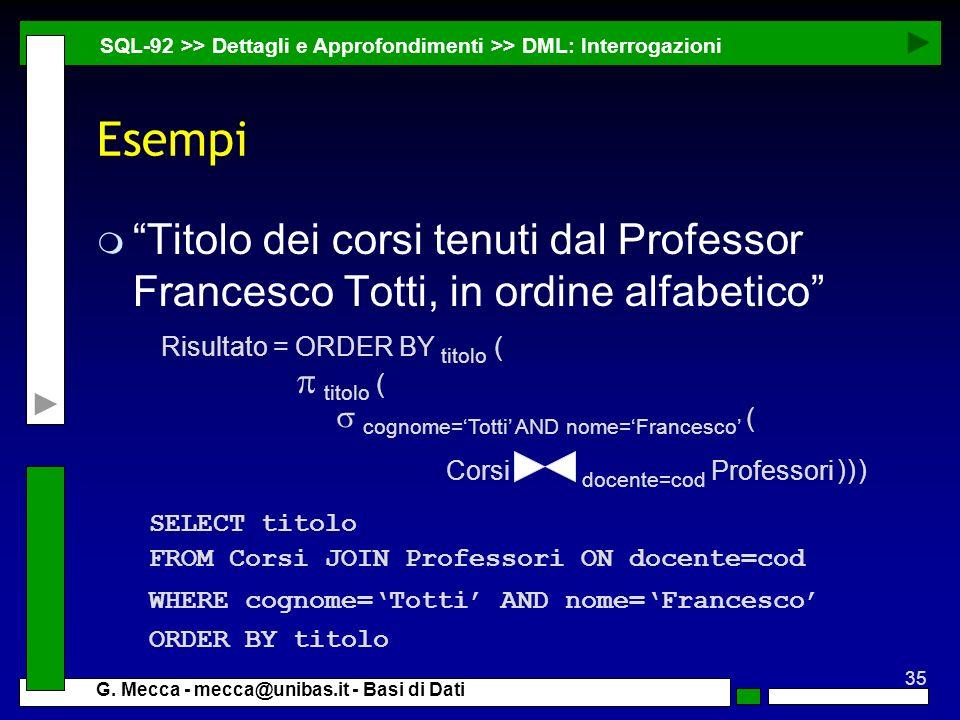 35 G. Mecca - mecca@unibas.it - Basi di Dati Esempi m Titolo dei corsi tenuti dal Professor Francesco Totti, in ordine alfabetico SQL-92 >> Dettagli e
