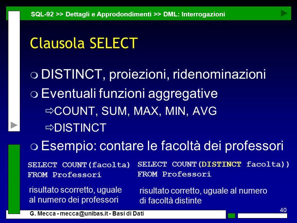 40 G. Mecca - mecca@unibas.it - Basi di Dati Clausola SELECT m DISTINCT, proiezioni, ridenominazioni m Eventuali funzioni aggregative COUNT, SUM, MAX,