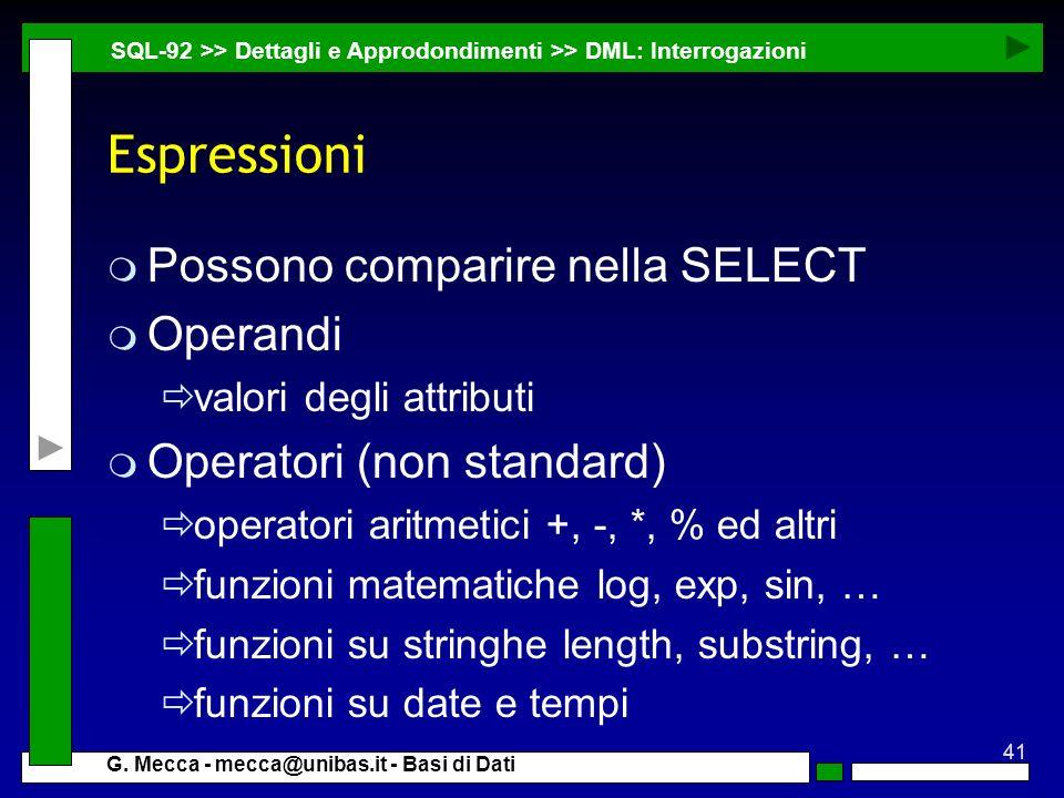 41 G. Mecca - mecca@unibas.it - Basi di Dati Espressioni m Possono comparire nella SELECT m Operandi valori degli attributi m Operatori (non standard)