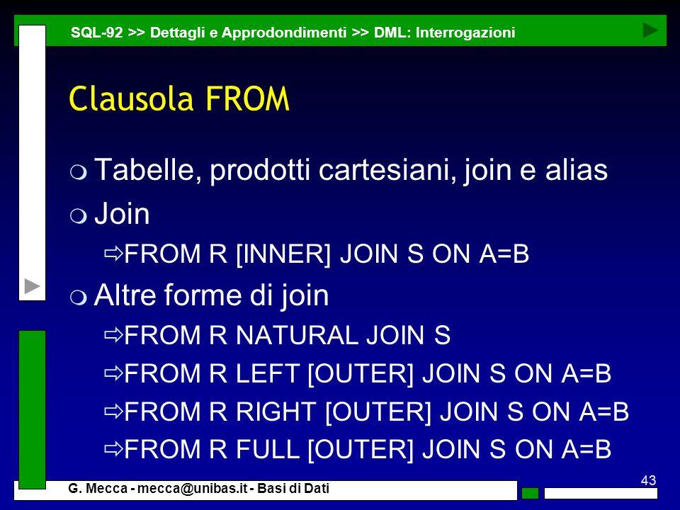 43 G. Mecca - mecca@unibas.it - Basi di Dati Clausola FROM m Tabelle, prodotti cartesiani, join e alias m Join FROM R [INNER] JOIN S ON A=B m Altre fo