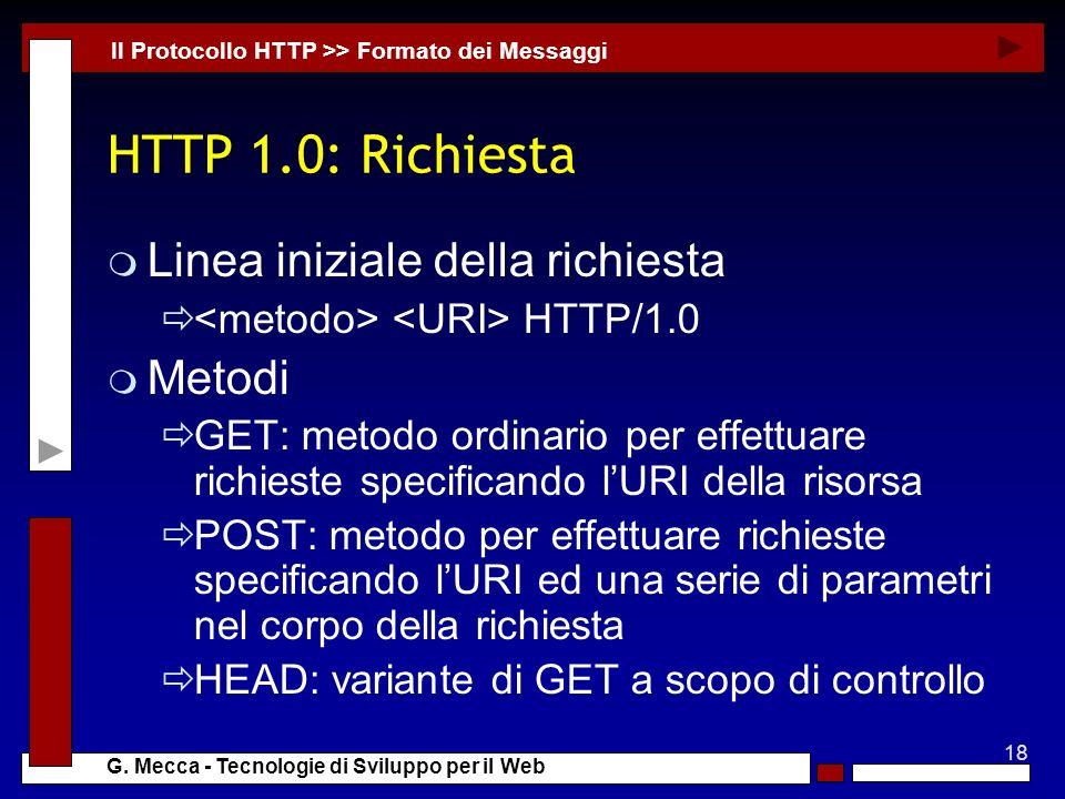 18 G. Mecca - Tecnologie di Sviluppo per il Web HTTP 1.0: Richiesta m Linea iniziale della richiesta HTTP/1.0 m Metodi GET: metodo ordinario per effet