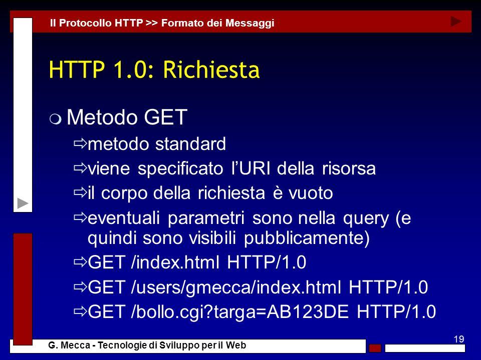 19 G. Mecca - Tecnologie di Sviluppo per il Web HTTP 1.0: Richiesta m Metodo GET metodo standard viene specificato lURI della risorsa il corpo della r