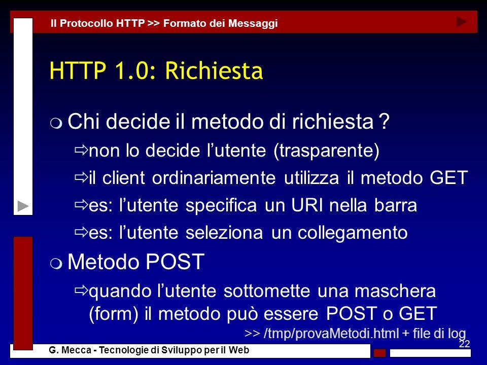 22 G. Mecca - Tecnologie di Sviluppo per il Web HTTP 1.0: Richiesta m Chi decide il metodo di richiesta ? non lo decide lutente (trasparente) il clien