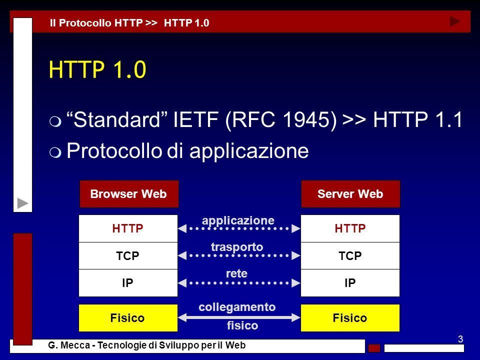 3 G. Mecca - Tecnologie di Sviluppo per il Web HTTP 1.0 m Standard IETF (RFC 1945) >> HTTP 1.1 m Protocollo di applicazione Il Protocollo HTTP >> HTTP