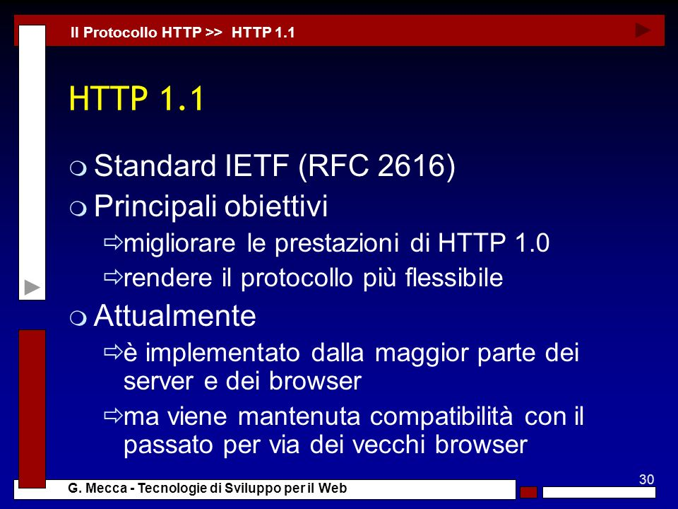 30 G. Mecca - Tecnologie di Sviluppo per il Web HTTP 1.1 m Standard IETF (RFC 2616) m Principali obiettivi migliorare le prestazioni di HTTP 1.0 rende