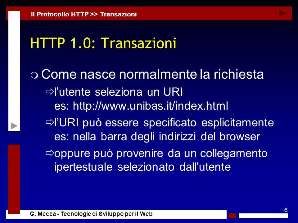 6 G. Mecca - Tecnologie di Sviluppo per il Web HTTP 1.0: Transazioni m Come nasce normalmente la richiesta lutente seleziona un URI es: http://www.uni