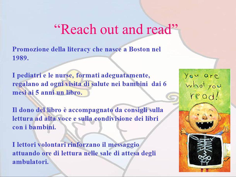 Reach out and read Promozione della literacy che nasce a Boston nel 1989. I pediatri e le nurse, formati adeguatamente, regalano ad ogni visita di sal