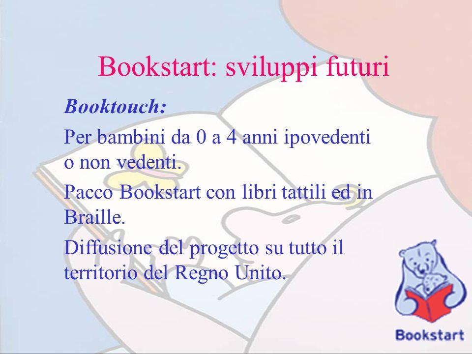 Bookstart: sviluppi futuri Booktouch: Per bambini da 0 a 4 anni ipovedenti o non vedenti. Pacco Bookstart con libri tattili ed in Braille. Diffusione
