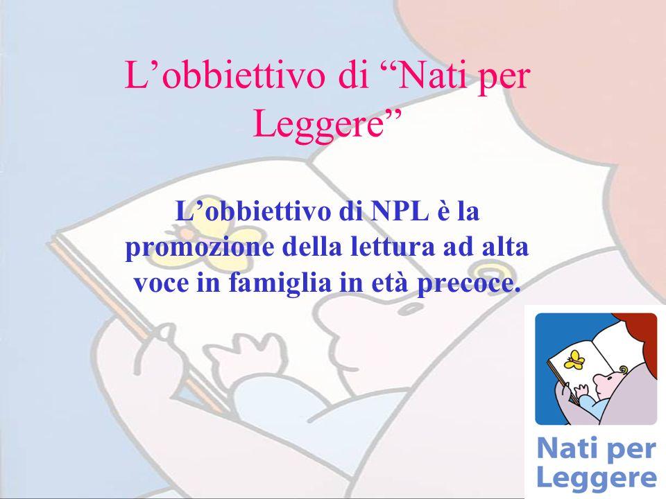 Lobbiettivo di Nati per Leggere Lobbiettivo di NPL è la promozione della lettura ad alta voce in famiglia in età precoce.
