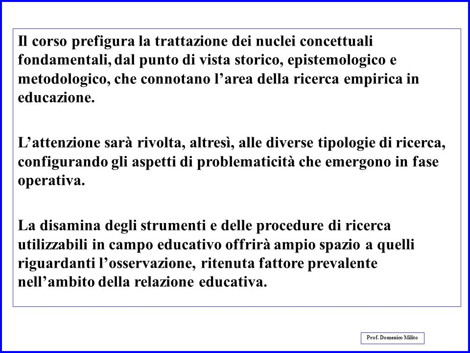 2 Prof. Domenico Milito Il corso prefigura la trattazione dei nuclei concettuali fondamentali, dal punto di vista storico, epistemologico e metodologi