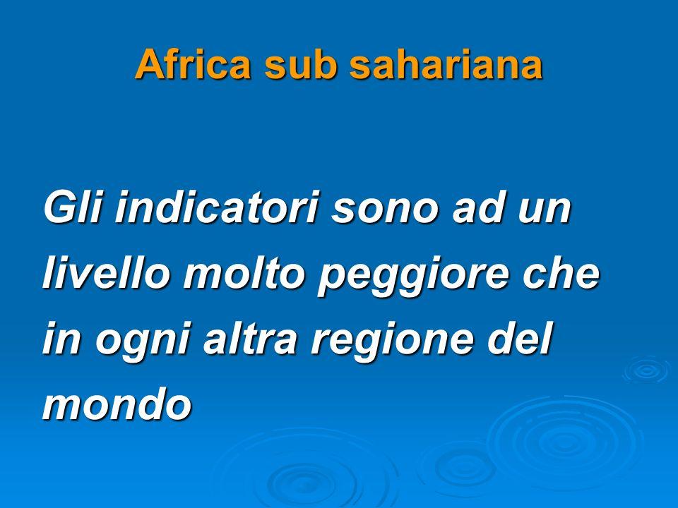 Africa sub sahariana Gli indicatori sono ad un livello molto peggiore che in ogni altra regione del mondo