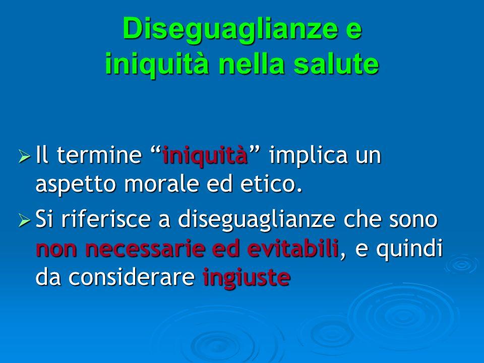 Diseguaglianze e iniquità nella salute Il termine iniquità implica un aspetto morale ed etico. Il termine iniquità implica un aspetto morale ed etico.