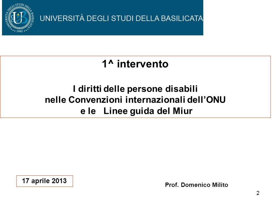 2 Prof. Domenico Milito 17 aprile 2013 1^ intervento I diritti delle persone disabili nelle Convenzioni internazionali dellONU e le Linee guida del Mi