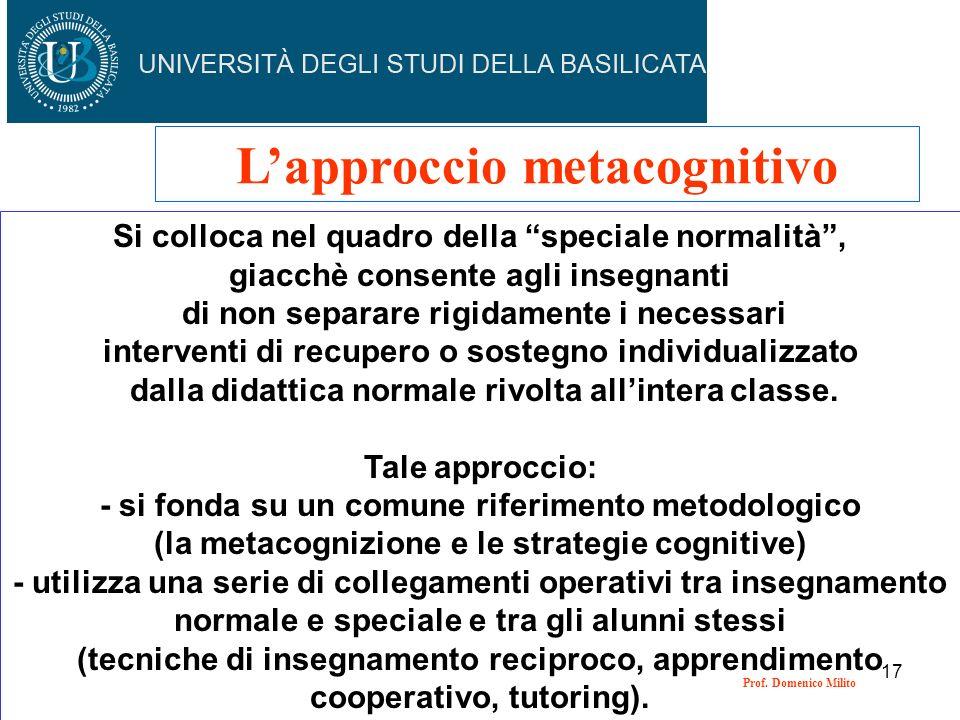 17 Lapproccio metacognitivo Si colloca nel quadro della speciale normalità, giacchè consente agli insegnanti di non separare rigidamente i necessari i