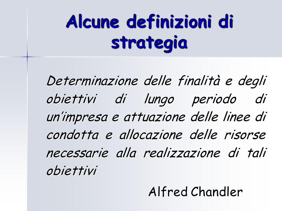 Alcune definizioni di strategia Determinazione delle finalità e degli obiettivi di lungo periodo di unimpresa e attuazione delle linee di condotta e a