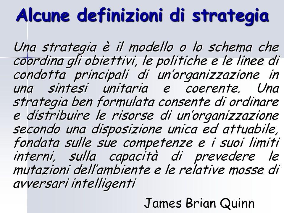 Alcune definizioni di strategia Una strategia è il modello o lo schema che coordina gli obiettivi, le politiche e le linee di condotta principali di u