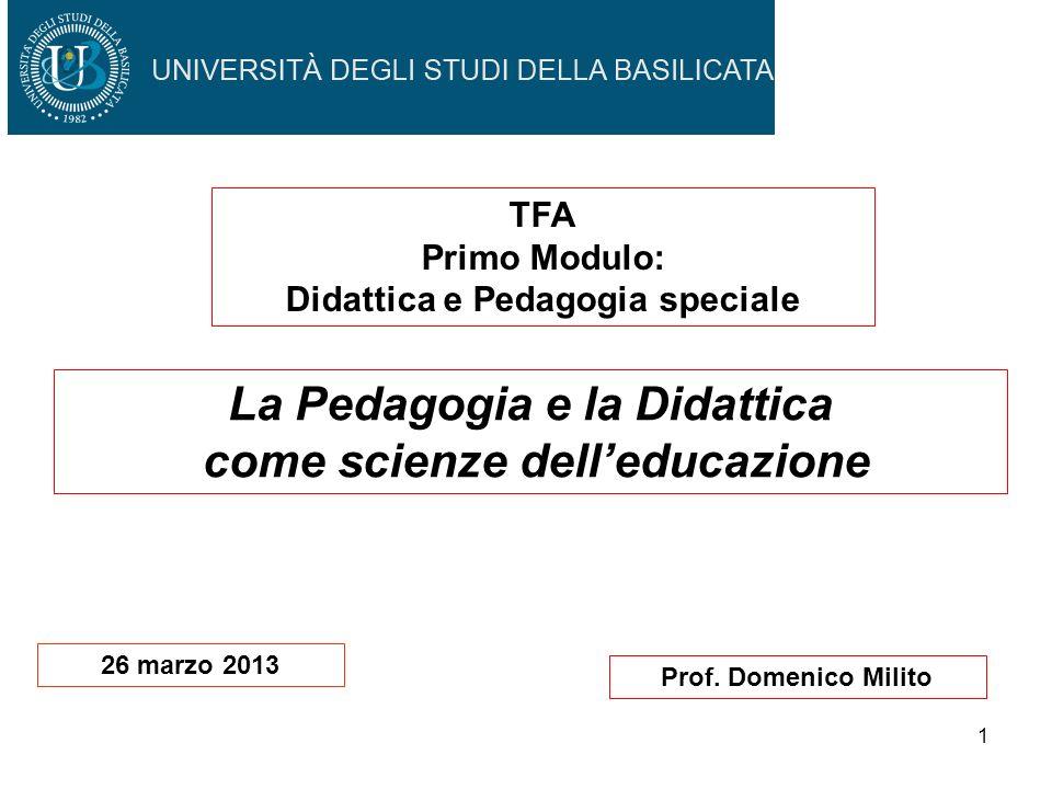 1 Prof. Domenico Milito La Pedagogia e la Didattica come scienze delleducazione TFA Primo Modulo: Didattica e Pedagogia speciale 26 marzo 2013