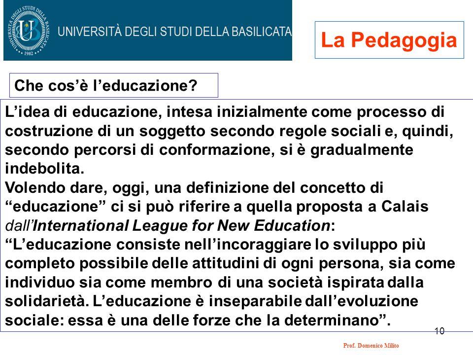 10 Prof. Domenico Milito La Pedagogia Che cosè leducazione? Lidea di educazione, intesa inizialmente come processo di costruzione di un soggetto secon