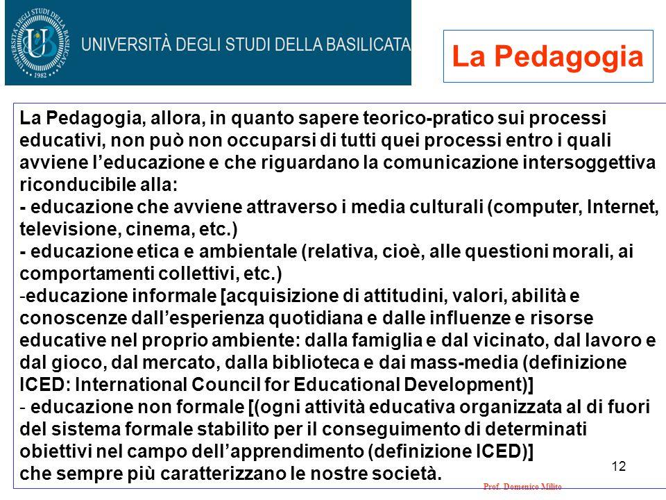 12 Prof. Domenico Milito La Pedagogia La Pedagogia, allora, in quanto sapere teorico-pratico sui processi educativi, non può non occuparsi di tutti qu