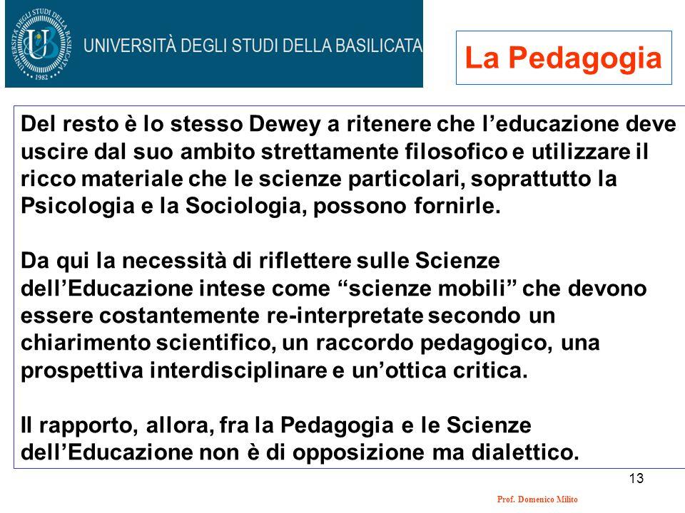 13 Prof. Domenico Milito La Pedagogia Del resto è lo stesso Dewey a ritenere che leducazione deve uscire dal suo ambito strettamente filosofico e util