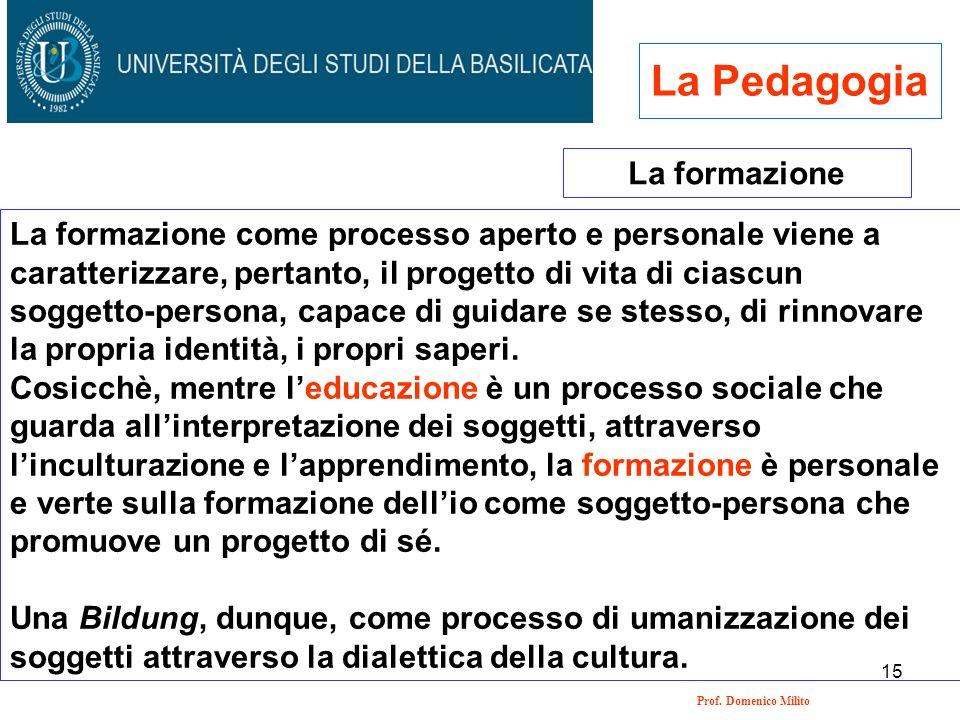 15 Prof. Domenico Milito La Pedagogia La formazione La formazione come processo aperto e personale viene a caratterizzare, pertanto, il progetto di vi