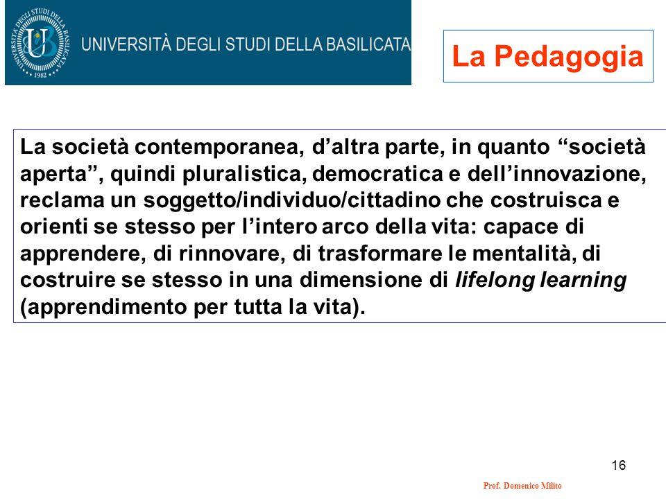 16 Prof. Domenico Milito La Pedagogia La società contemporanea, daltra parte, in quanto società aperta, quindi pluralistica, democratica e dellinnovaz
