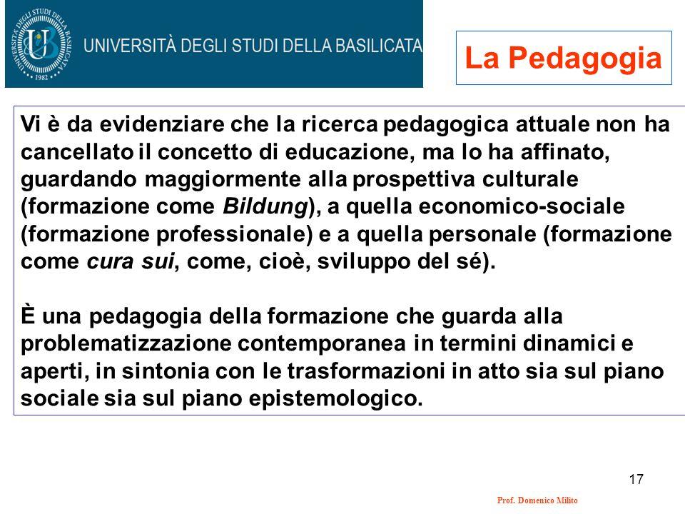 17 Prof. Domenico Milito La Pedagogia Vi è da evidenziare che la ricerca pedagogica attuale non ha cancellato il concetto di educazione, ma lo ha affi
