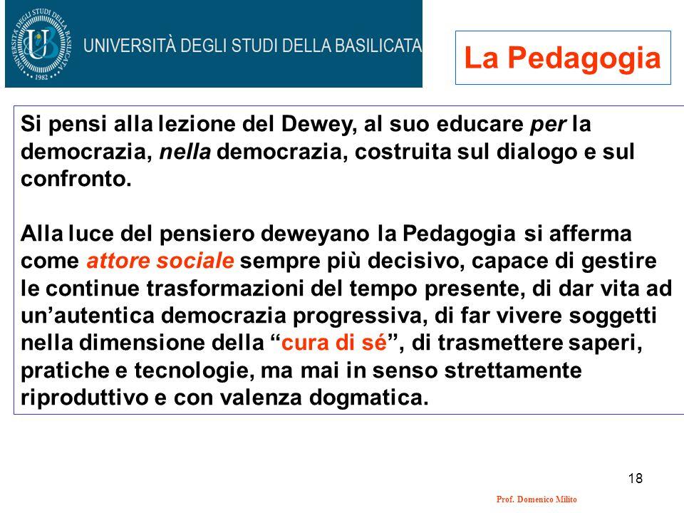 18 Prof. Domenico Milito La Pedagogia Si pensi alla lezione del Dewey, al suo educare per la democrazia, nella democrazia, costruita sul dialogo e sul