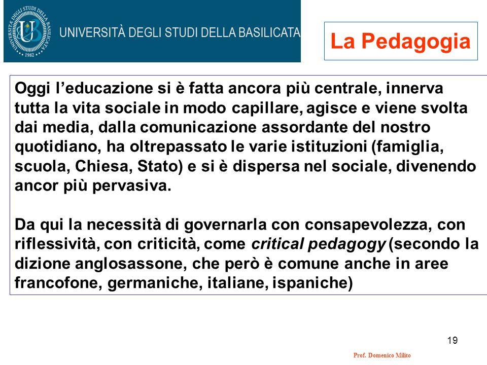 19 Prof. Domenico Milito La Pedagogia Oggi leducazione si è fatta ancora più centrale, innerva tutta la vita sociale in modo capillare, agisce e viene