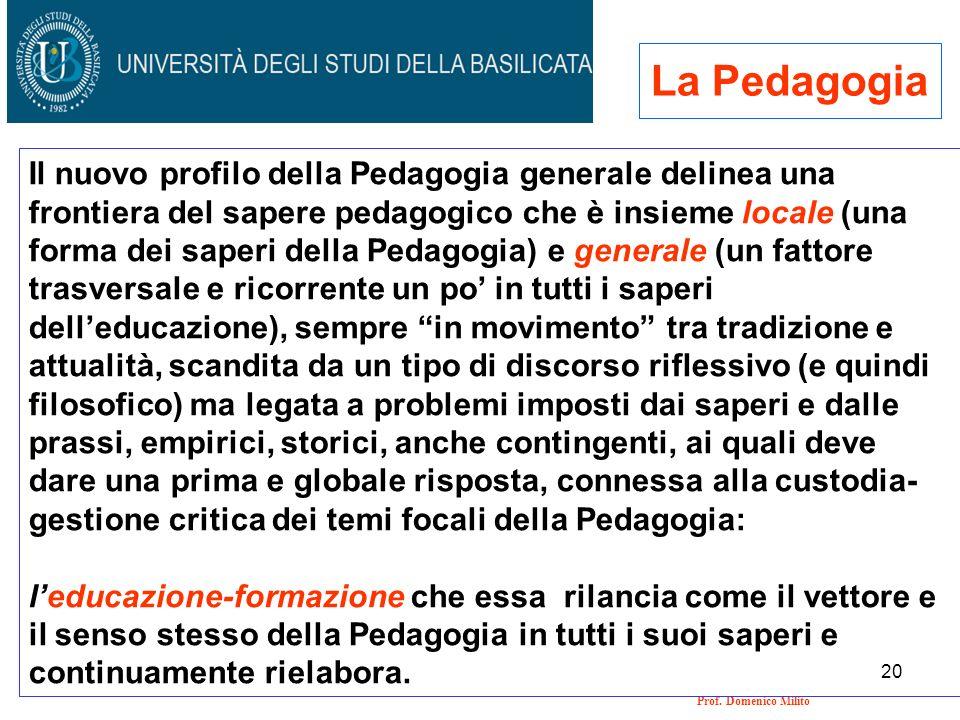 20 Prof. Domenico Milito La Pedagogia Il nuovo profilo della Pedagogia generale delinea una frontiera del sapere pedagogico che è insieme locale (una