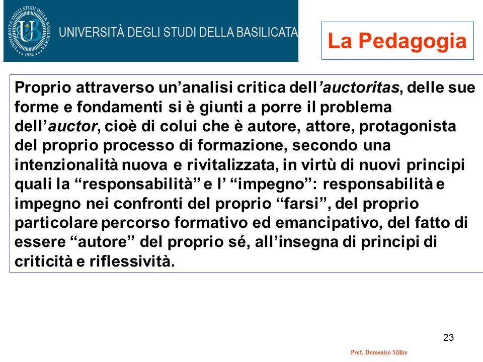 23 Prof. Domenico Milito La Pedagogia Proprio attraverso unanalisi critica dellauctoritas, delle sue forme e fondamenti si è giunti a porre il problem