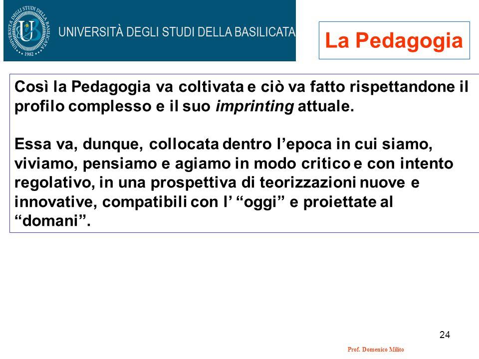 24 Prof. Domenico Milito La Pedagogia Così la Pedagogia va coltivata e ciò va fatto rispettandone il profilo complesso e il suo imprinting attuale. Es