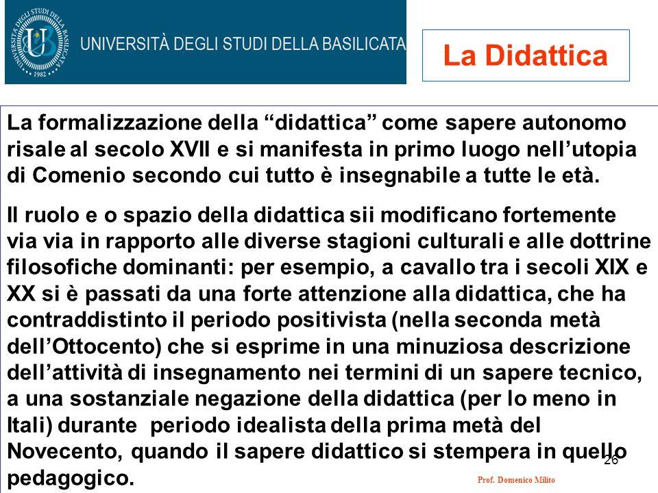 26 Prof. Domenico Milito La Didattica La formalizzazione della didattica come sapere autonomo risale al secolo XVII e si manifesta in primo luogo nell
