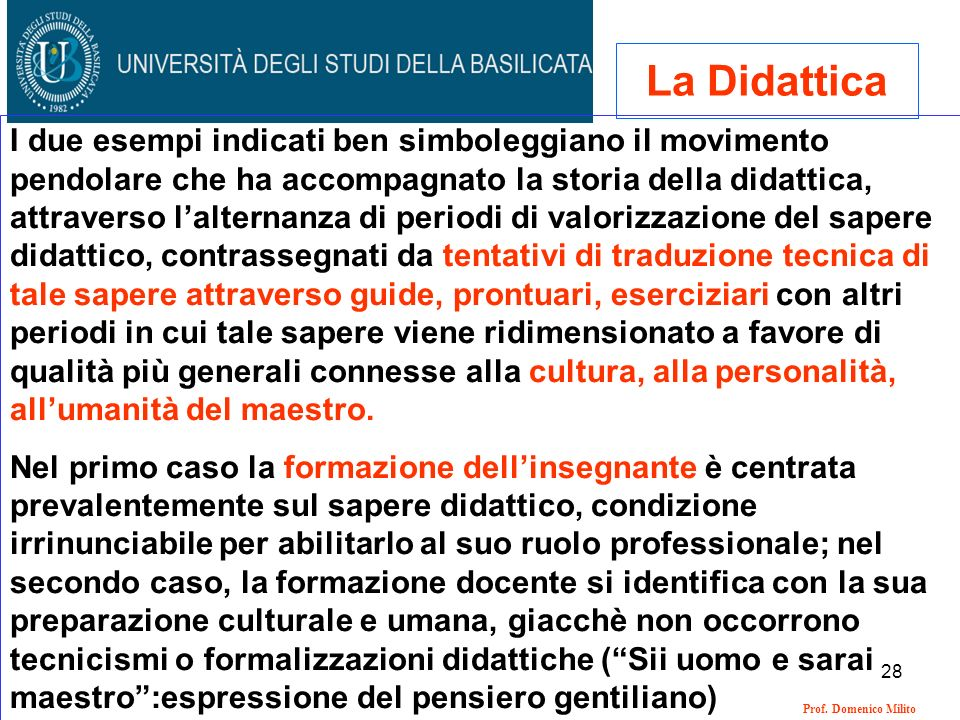 28 Prof. Domenico Milito La Didattica I due esempi indicati ben simboleggiano il movimento pendolare che ha accompagnato la storia della didattica, at