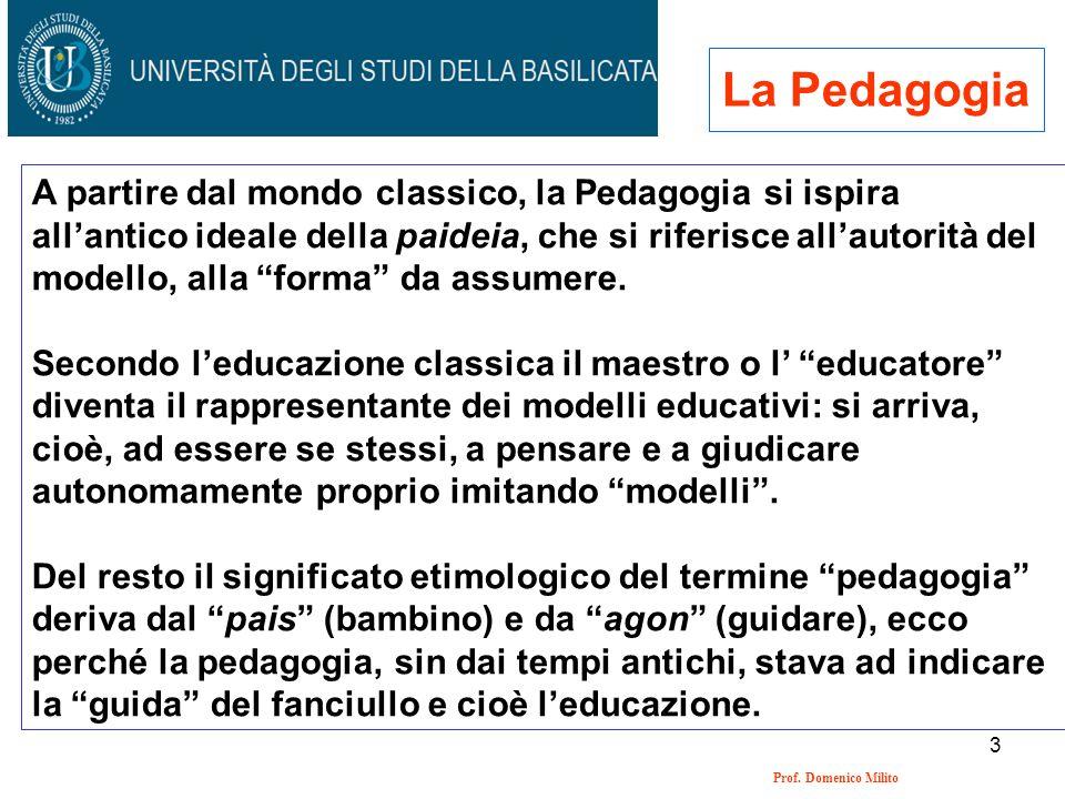 3 Prof. Domenico Milito La Pedagogia A partire dal mondo classico, la Pedagogia si ispira allantico ideale della paideia, che si riferisce allautorità