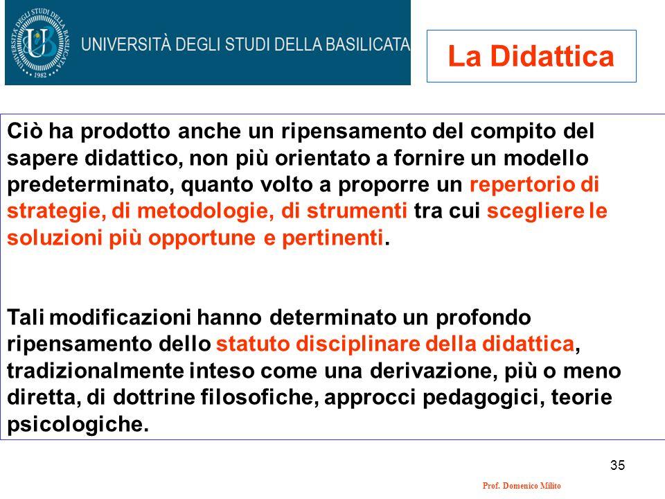 35 Prof. Domenico Milito La Didattica Ciò ha prodotto anche un ripensamento del compito del sapere didattico, non più orientato a fornire un modello p