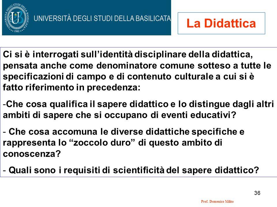 36 Prof. Domenico Milito La Didattica Ci si è interrogati sullidentità disciplinare della didattica, pensata anche come denominatore comune sotteso a