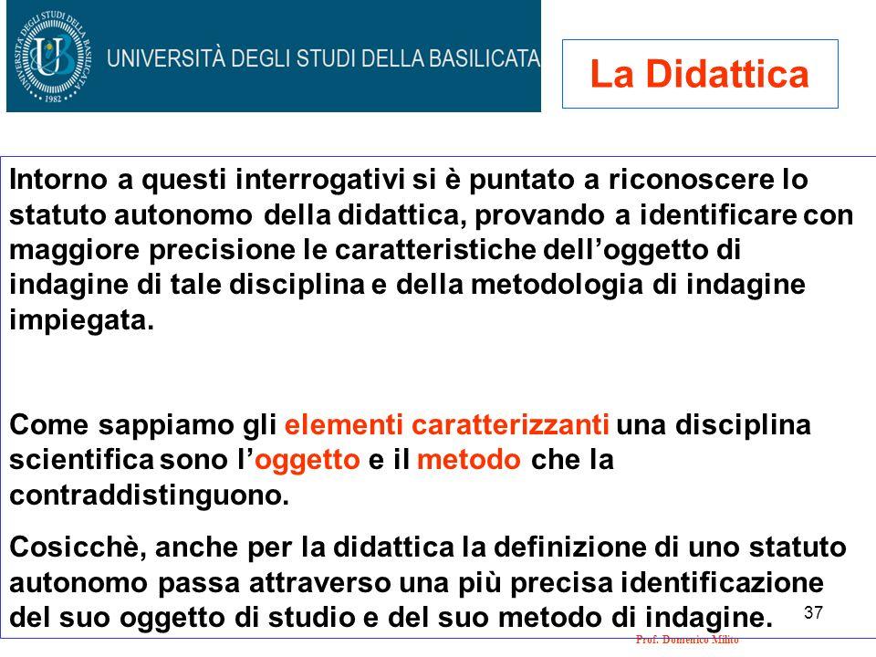 37 Prof. Domenico Milito La Didattica Intorno a questi interrogativi si è puntato a riconoscere lo statuto autonomo della didattica, provando a identi