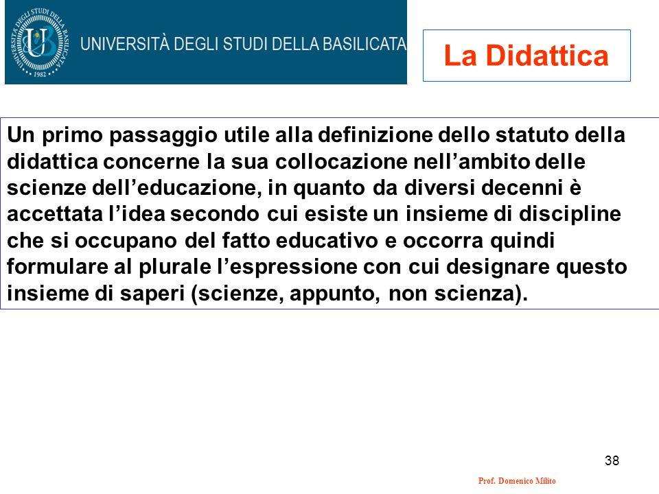 38 Prof. Domenico Milito La Didattica Un primo passaggio utile alla definizione dello statuto della didattica concerne la sua collocazione nellambito