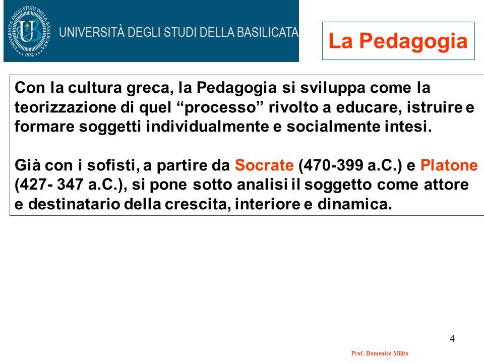 4 Prof. Domenico Milito La Pedagogia Con la cultura greca, la Pedagogia si sviluppa come la teorizzazione di quel processo rivolto a educare, istruire
