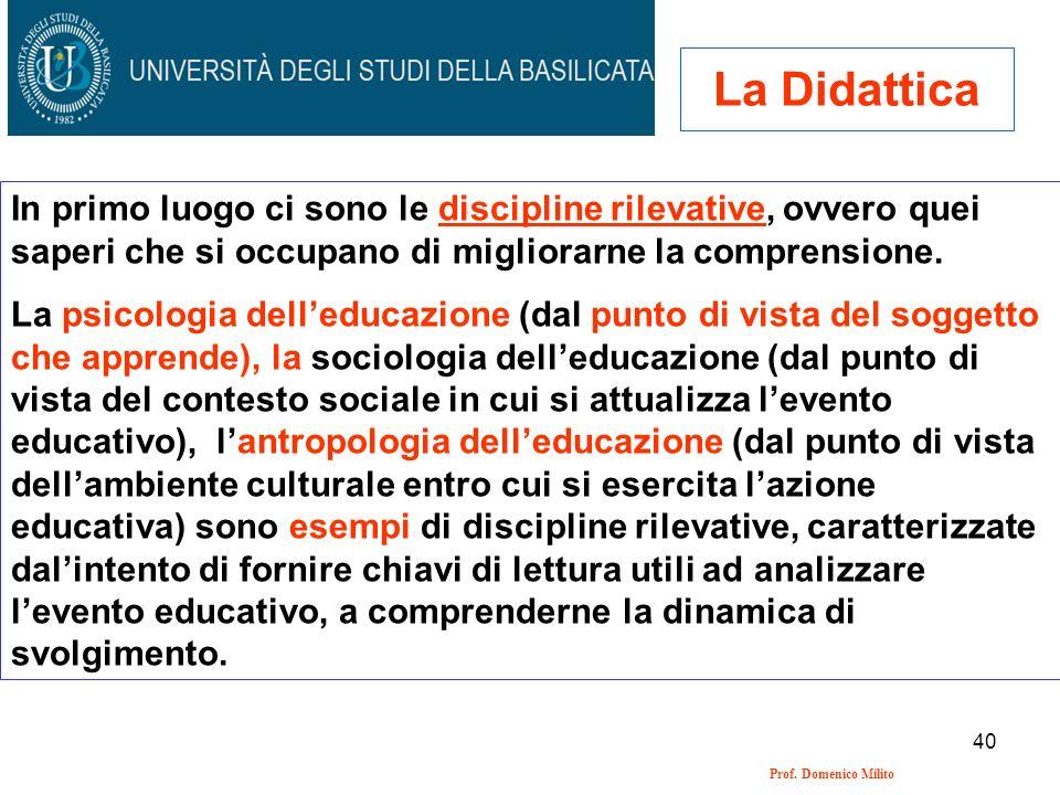 40 Prof. Domenico Milito La Didattica In primo luogo ci sono le discipline rilevative, ovvero quei saperi che si occupano di migliorarne la comprensio