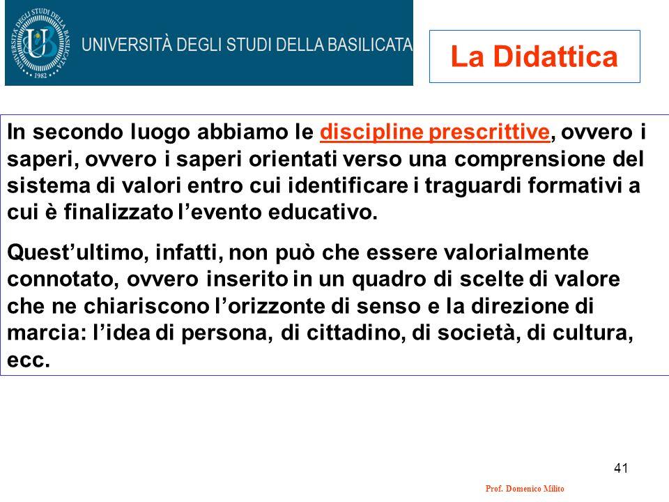 41 Prof. Domenico Milito La Didattica In secondo luogo abbiamo le discipline prescrittive, ovvero i saperi, ovvero i saperi orientati verso una compre