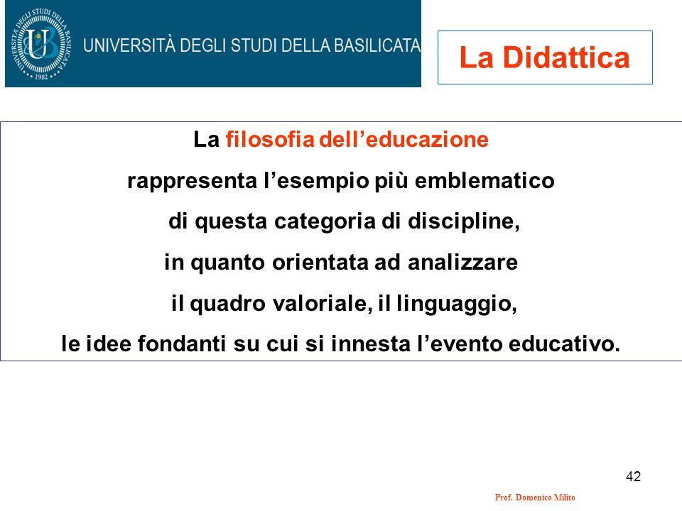 42 Prof. Domenico Milito La Didattica La filosofia delleducazione rappresenta lesempio più emblematico di questa categoria di discipline, in quanto or