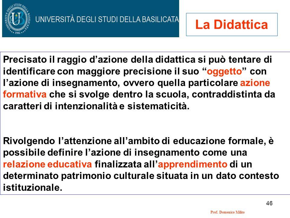 46 Prof. Domenico Milito La Didattica Precisato il raggio dazione della didattica si può tentare di identificare con maggiore precisione il suo oggett
