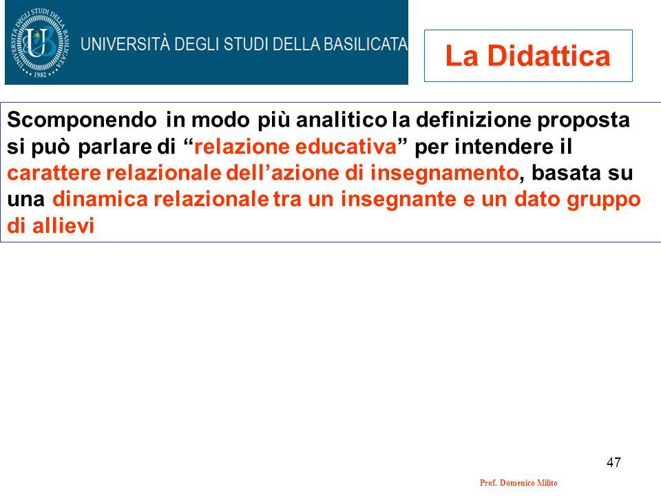 47 Prof. Domenico Milito La Didattica Scomponendo in modo più analitico la definizione proposta si può parlare di relazione educativa per intendere il